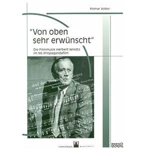 """""""Von oben sehr erwünscht"""": Die Filmmusik Herbert Windts im NS-Propagandafilm (Filmgeschichte Intern"""