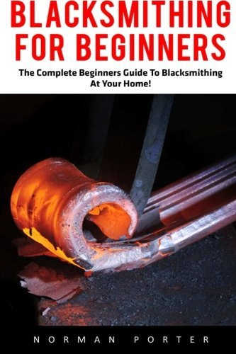 Blacksmithing For Beginners: The Complete Beginners Guide To Blacksmithing At Your Home! (Blacksmithing, How To Blacksmithing, How To Make A