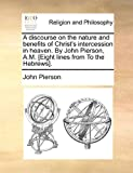 A discourse on the nature and benefits of Christ's intercession in heaven. By John Pierson, A.M. [Eight lines from To the Hebrews]. (1170865437) by Pierson, John