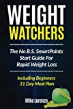 Weight Watchers: The No B.S. SmartPoints Start Guide For Rapid Weight Loss - Including Beginners 31 Day Meal Plan