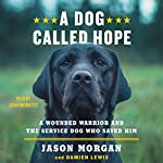 A Dog Called Hope: A Wounded Warrior and the Service Dog Who Saved Him | Jason Morgan,Damien Lewis