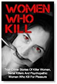 Women Who Kill: True Crime Stories Of Killer Women, Serial Killers And Psychopathic Women Who Kill For Pleasure (True Crime, True Crime Stories, Women Who Kill, Serial Killers) (Volume 1)