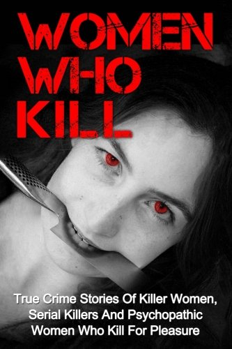 Women Who Kill: True Crime Stories of Killer Women, Serial Killers and Psychopathic Women Who Kill for Pleasure: Volume 1