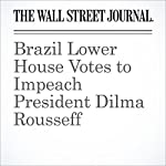 Brazil Lower House Votes to Impeach President Dilma Rousseff | Jeffrey T. Lewis,Rogerio Jelmayer,Paul Kiernan