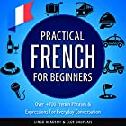 Practical French for Beginners: Over +700 French Phrases & Expressions for Everyday Conversation - Including Pronunciation Tips & Detailed Exercises Hörbuch von  Lingo Academy, Cloe Dauplais Gesprochen von: Sylvie Pardon