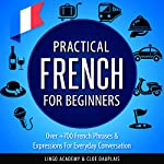 Practical French for Beginners: Over +700 French Phrases & Expressions for Everyday Conversation - Including Pronunciation Tips & Detailed Exercises |  Lingo Academy,Cloe Dauplais
