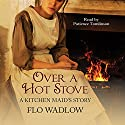 Over a Hot Stove: A Kitchen Maid's Story Audiobook by Flo Wadlow Narrated by Patience Tomlinson