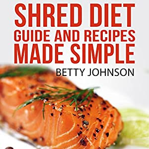 Shred Diet Guide and Recipes Made Simple: Concise Guide and 50 Surprisingly Simple Recipes following Ian K. Smith's Six Week Cycle Shred Diet Plan | [Betty Johnson]