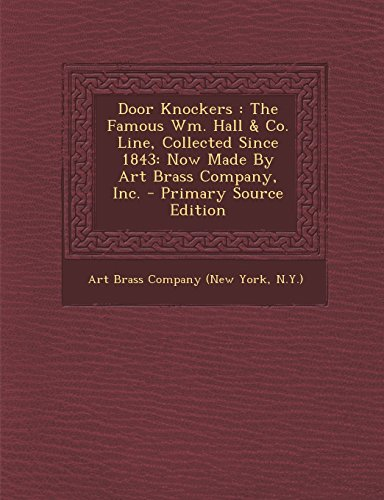 Door Knockers: The Famous Wm. Hall & Co. Line, Collected Since 1843: Now Made by Art Brass Company, Inc. - Primary Source Edition