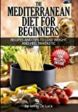 The Mediterranean Diet For Beginners- Lose Weight and Eat Healthily: Over 100 Delicious Recipes For Long, Healthy Life