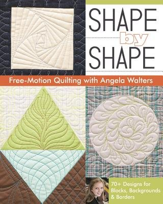 Shape by Shape Free-Motion Quilting with Angela Walters( 70+ Designs for Blocks Backgrounds & Borders)[SHAPE BY SHAPE FREE-MOTION QUI][Paperback]