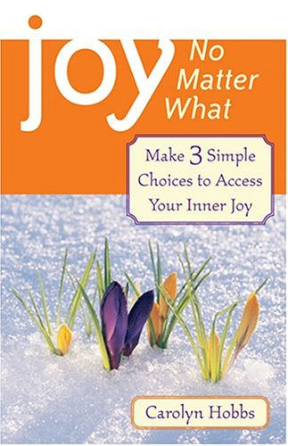 Joy, No Matter What : Make 3 Simple Choices To Access Inner Joy, CAROLYN HOBBS