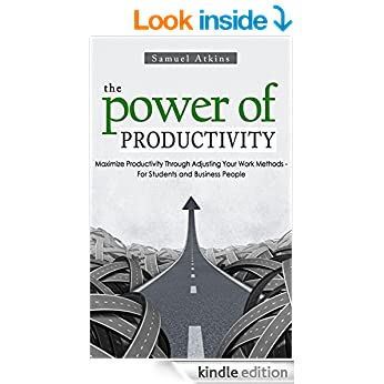 The Power of Productivity: Maximize Productivity Through Adjusting Your Work Methods - For Students and Business People (productivity, business, extreme ... power, success, law of success)