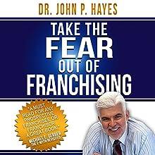 Take the Fear out of Franchising   Livre audio Auteur(s) : Dr. John P. Hayes Narrateur(s) : Dr. John P. Hayes