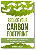 Reduce Your Carbon Footprint: A Beginners Guide To Reducing Your Greenhouse Gas Emissions (Green Living Series Book 1)