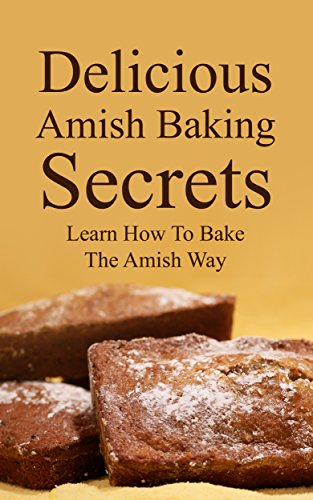 Delicious Amish Baking Secrets:   Learn How To Bake The Amish Way by Abigail King