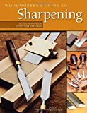 Woodworkers Guide to Sharpening: All You Need to Know to Keep Your Tools Sharp
