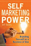 Jeff Beals Self Marketing Power: Branding Yourself As a Business of One