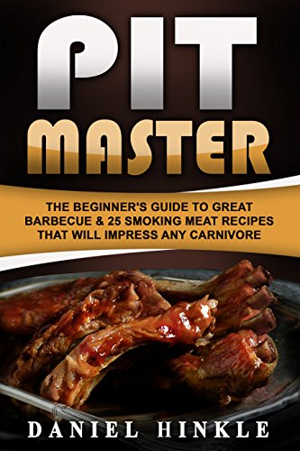 Pit Master: The Beginner's Guide To Great Barbecue & 25 Smoking Meat Recipes That Will Impress Any Carnivore + Bonus 10 Must-Try Bbq Sauces by Daniel Hinkle