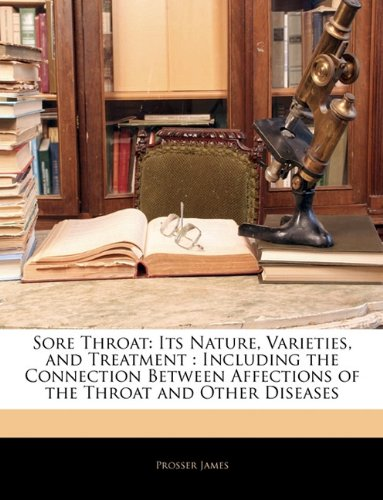 Sore Throat: Its Nature, Varieties, and Treatment : Including the Connection Between Affections of the Throat and Other Diseases