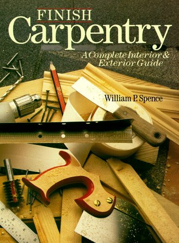 Finish Carpentry: A Complete Interior & Exterior Guide, Spence, William P.