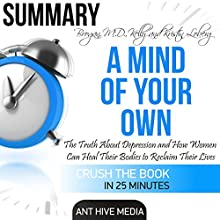 Summary A Mind of Your Own: The Truth About Depression and How Women Can Heal Their Bodies to Reclaim Their Lives by Kelly Brogan, MD and Kristin Loberg | Livre audio Auteur(s) :  Ant Hive Media Narrateur(s) : Jorie Raine Fradella