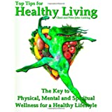 Top Tips for Healthy Living: The Key to Physical, Mental and Spiritual Wellness for a Healthy Lifestyle ~ Peter John Lucking