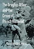 The Dreyfus Affair and the Crisis of French Manhood (Johns Hopkins University Studies in Historical and Political)