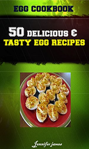 Egg CookBook - 50 Delicious & Tasty Poultry Egg Recipes by Jennifer James