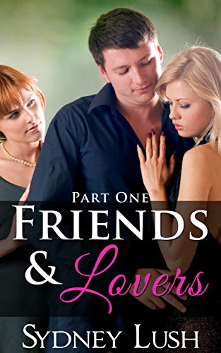 Sydney Lush - FRIENDS AND LOVERS, PART ONE: EROTIC THREESOME ROMANCE