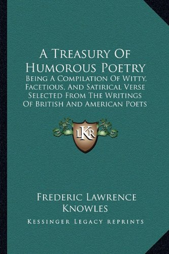 A   Treasury of Humorous Poetry: Being a Compilation of Witty, Facetious, and Satirical Verse Selected from the Writings of British and American Poets