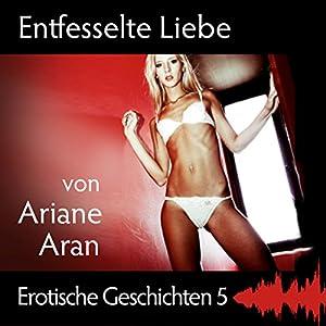Entfesselte Liebe (Erotische Geschichten 5) Hörbuch