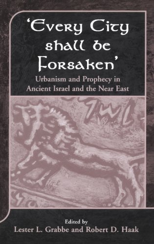 'Every City Shall Be Forsaken': Urbanism And Prophecy In Ancient Israel And The Near East (Jsot Supplement)