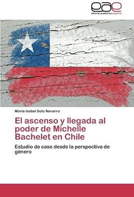 El ascenso y llegada al poder de Michelle Bachelet en Chile: Estudio de caso desde la perspectiva de género (Spanish Edition)