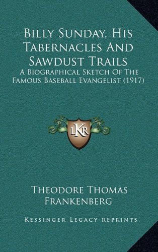 Billy Sunday, His Tabernacles and Sawdust Trails: A Biographical Sketch of the Famous Baseball Evangelist (1917)
