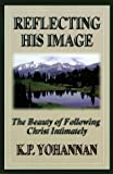 Reflecting His Image: The Beauty of Following Christ Intimately (1565999991) by Yohannan, K. P.