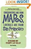 Conservatives Are from Mars, Liberals Are from San Francisco: 101 Reasons I'm Happy I Left the Left