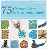 75 Chinese, Celtic & Ornamental Knots: A Directory of Knots and Knotting Techniques Plus Exquisite Jewelry Projects to Make and Wear