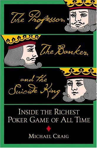 Professor, The Banker, And The Suicide King : Inside The Richest Poker Game Of All Time, MICHAEL CRAIG