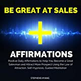 Be Great at Sales Affirmations: Positive Daily Affirmations to Help You Become a Great Salesman and Attract More Prospects Using the Law of Attraction, Self-Hypnosis, & Guided Meditation
