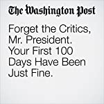 Forget the Critics, Mr. President. Your First 100 Days Have Been Just Fine.   Marc A. Thiessen