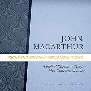 Right Thinking in a World Gone Wrong: A Biblical Response to Today's Most Controversial Issues Hörbuch von John MacArthur Gesprochen von: David Cochran Heath