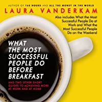 What the Most Successful People Do Before Breakfast: And Two Other Short Guides to Achieving More at Work and at Home (       UNABRIDGED) by Laura Vanderkam Narrated by Laura Vanderkam