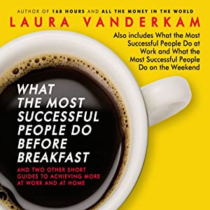 What the Most Successful People Do Before Breakfast: And Two Other Short Guides to Achieving More at Work and at Home | [Laura Vanderkam]