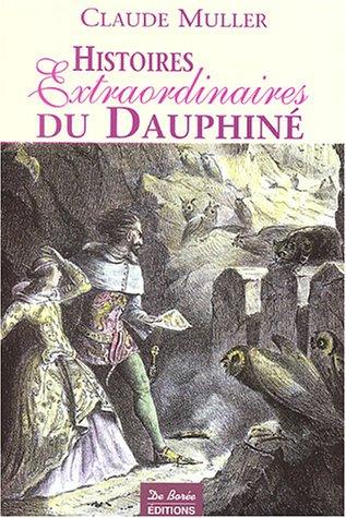Histoires Extraordinaires du Dauphiné : Récits authentiques, étranges, insolites, épiques et fabuleux