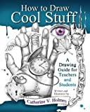 How to Draw Cool Stuff: A Drawing Guide for Teachers and Students Kindle Edition
