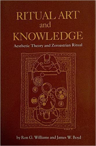 Ritual Art and Knowledge: Aesthetic Theory and Zoroastrian Ritual (Studies in Comparative Religion)
