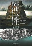 都市の誕生: 古代から現代までの世界の都市文化を読む