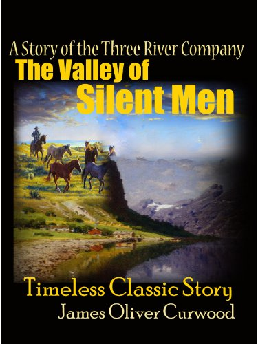 The Valley of Silent Men - A Story of the Three River Company : Timeless Classic Story (Annotated) FREE AUDIOBOOK INCLUDED