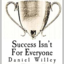 Success Isn't for Everyone: How to Build the Foundation for a Successful Life (       UNABRIDGED) by Daniel Willey Narrated by David Winograd